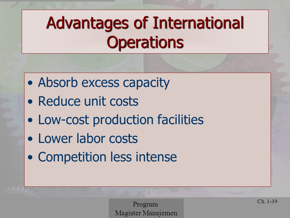 © 2001 Prentice Hall Ch. 1-39 Advantages of International Operations Absorb excess capacity Reduce unit costs Low-cost production facilities Lower lab