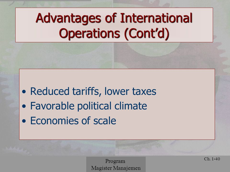 © 2001 Prentice Hall Ch. 1-40 Advantages of International Operations (Cont'd) Reduced tariffs, lower taxes Favorable political climate Economies of sc