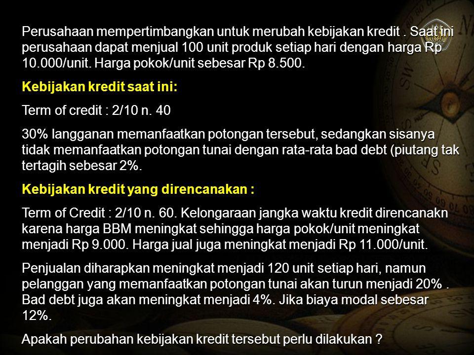 Perusahaan mempertimbangkan untuk merubah kebijakan kredit. Saat ini perusahaan dapat menjual 100 unit produk setiap hari dengan harga Rp 10.000/unit.