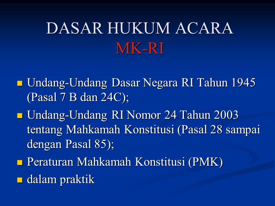 DASAR HUKUM ACARA MK-RI Undang-Undang Dasar Negara RI Tahun 1945 (Pasal 7 B dan 24C); Undang-Undang RI Nomor 24 Tahun 2003 tentang Mahkamah Konstitusi