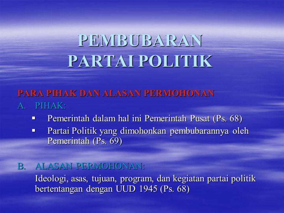 PEMBUBARAN PARTAI POLITIK PARA PIHAK DAN ALASAN PERMOHONAN A.PIHAK: PPPPemerintah dalam hal ini Pemerintah Pusat (Ps. 68) PPPPartai Politik ya