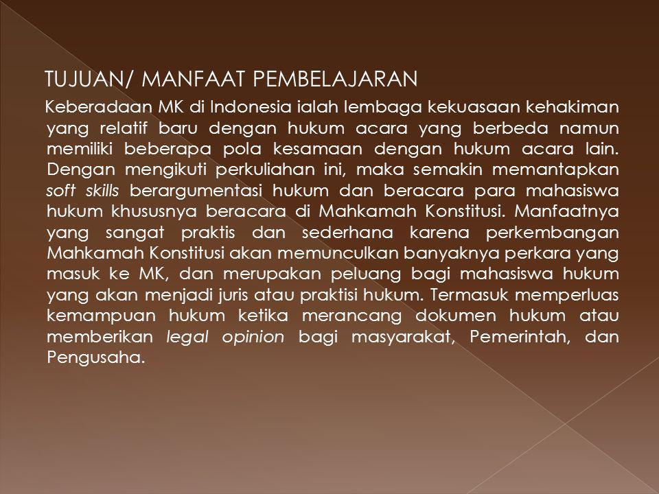 TUJUAN/ MANFAAT PEMBELAJARAN Keberadaan MK di Indonesia ialah lembaga kekuasaan kehakiman yang relatif baru dengan hukum acara yang berbeda namun memiliki beberapa pola kesamaan dengan hukum acara lain.