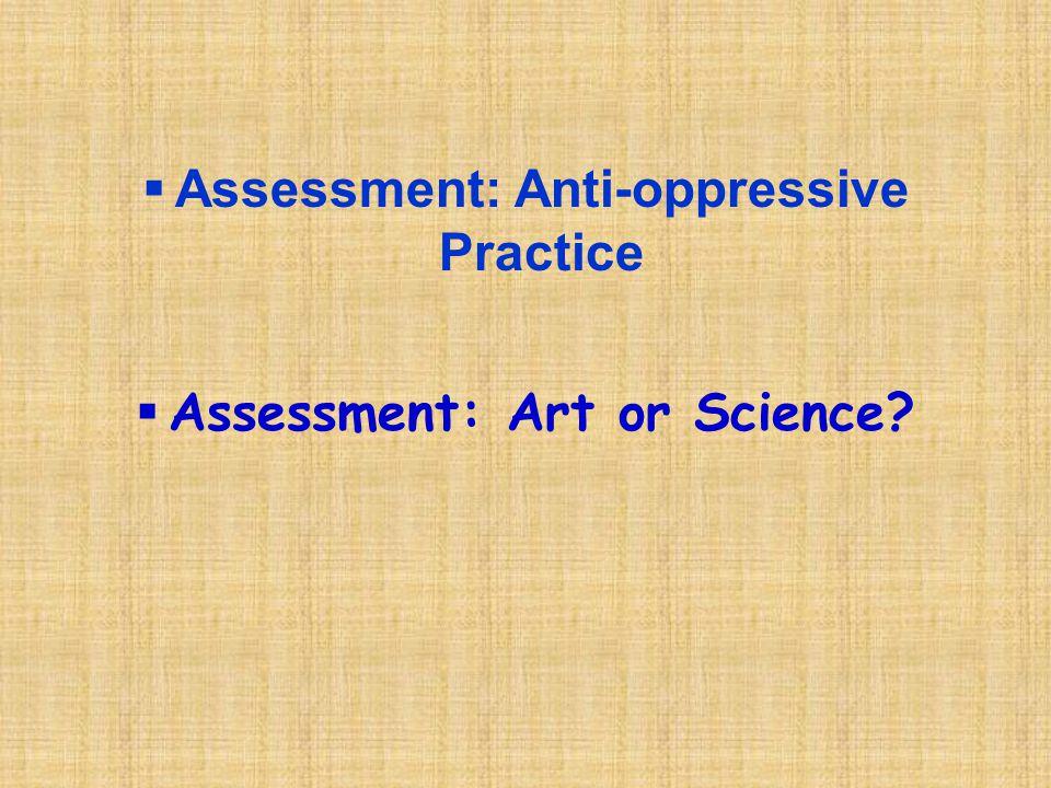  Assessment: Anti-oppressive Practice  Assessment: Art or Science?
