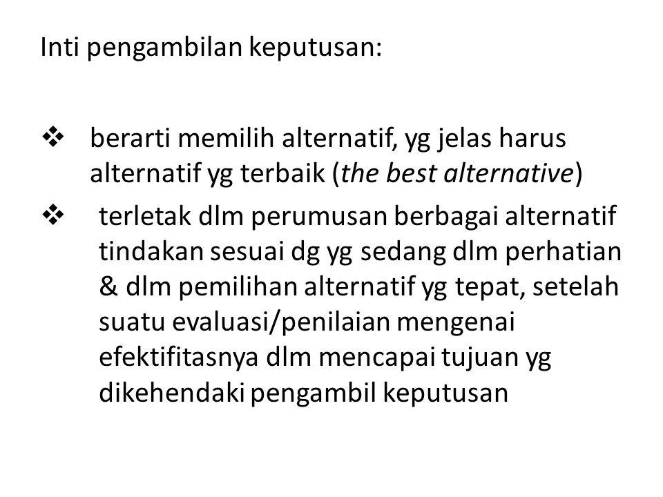 Inti pengambilan keputusan:  berarti memilih alternatif, yg jelas harus alternatif yg terbaik (the best alternative)  terletak dlm perumusan berbaga