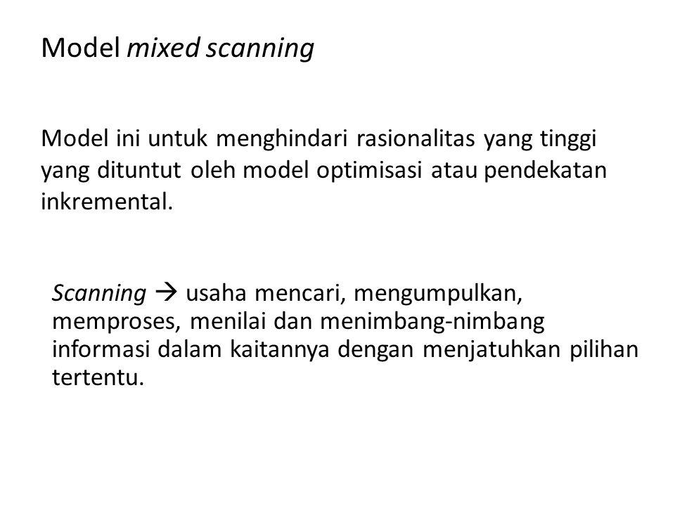 Model mixed scanning Model ini untuk menghindari rasionalitas yang tinggi yang dituntut oleh model optimisasi atau pendekatan inkremental. Scanning 