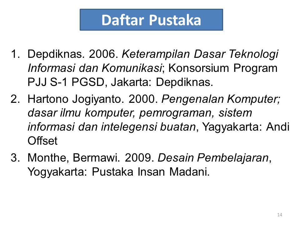 Daftar Pustaka 1.Depdiknas. 2006. Keterampilan Dasar Teknologi Informasi dan Komunikasi; Konsorsium Program PJJ S-1 PGSD, Jakarta: Depdiknas. 2.Harton