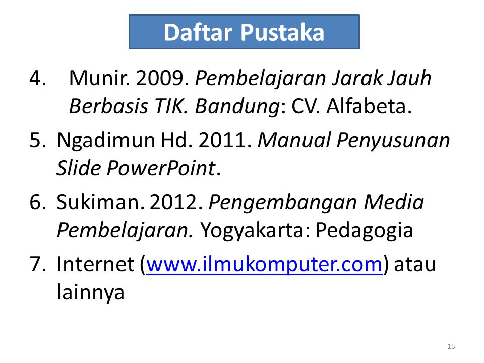 Daftar Pustaka 4.Munir. 2009. Pembelajaran Jarak Jauh Berbasis TIK. Bandung: CV. Alfabeta. 5.Ngadimun Hd. 2011. Manual Penyusunan Slide PowerPoint. 6.