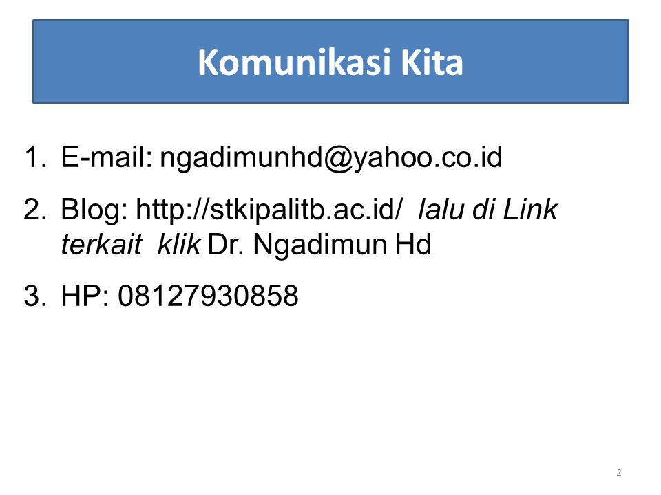 Komunikasi Kita 1.E-mail: ngadimunhd@yahoo.co.id 2.Blog: http://stkipalitb.ac.id/ lalu di Link terkait klik Dr. Ngadimun Hd 3.HP: 08127930858 2
