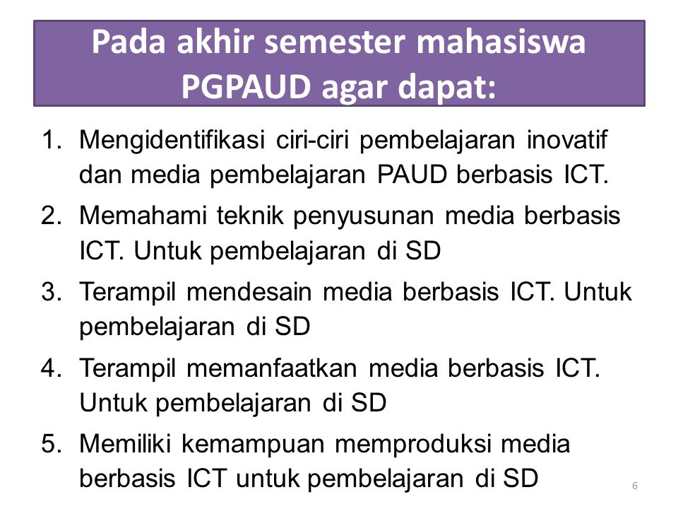 Pada akhir semester mahasiswa PGPAUD agar dapat: 1.Mengidentifikasi ciri-ciri pembelajaran inovatif dan media pembelajaran PAUD berbasis ICT. 2.Memaha