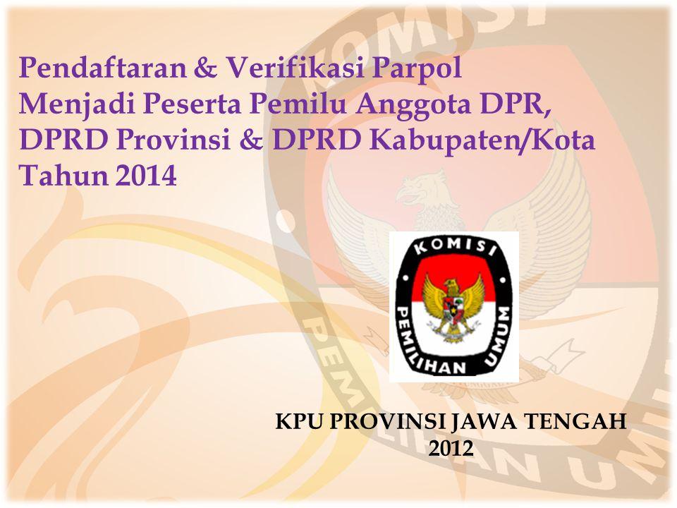 Pendaftaran & Verifikasi Parpol Menjadi Peserta Pemilu Anggota DPR, DPRD Provinsi & DPRD Kabupaten/Kota Tahun 2014 KPU PROVINSI JAWA TENGAH 2012