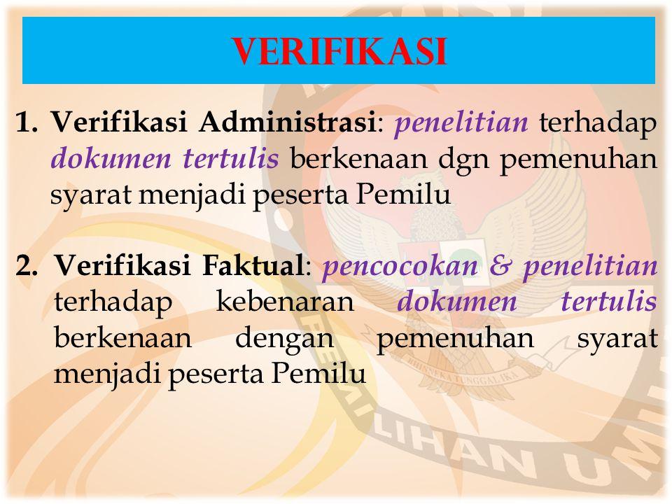 1. Verifikasi Administrasi : penelitian terhadap dokumen tertulis berkenaan dgn pemenuhan syarat menjadi peserta Pemilu 2. Verifikasi Faktual : pencoc