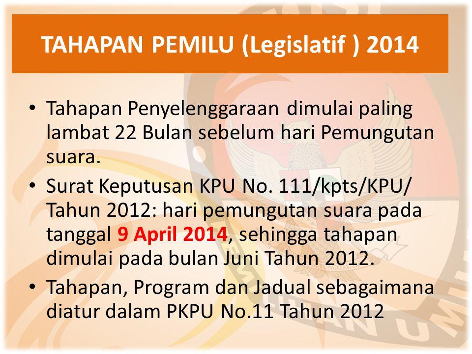 TAHAPAN PEMILU (Legislatif ) 2014 Tahapan Penyelenggaraan dimulai paling lambat 22 Bulan sebelum hari Pemungutan suara. Surat Keputusan KPU No. 111/kp