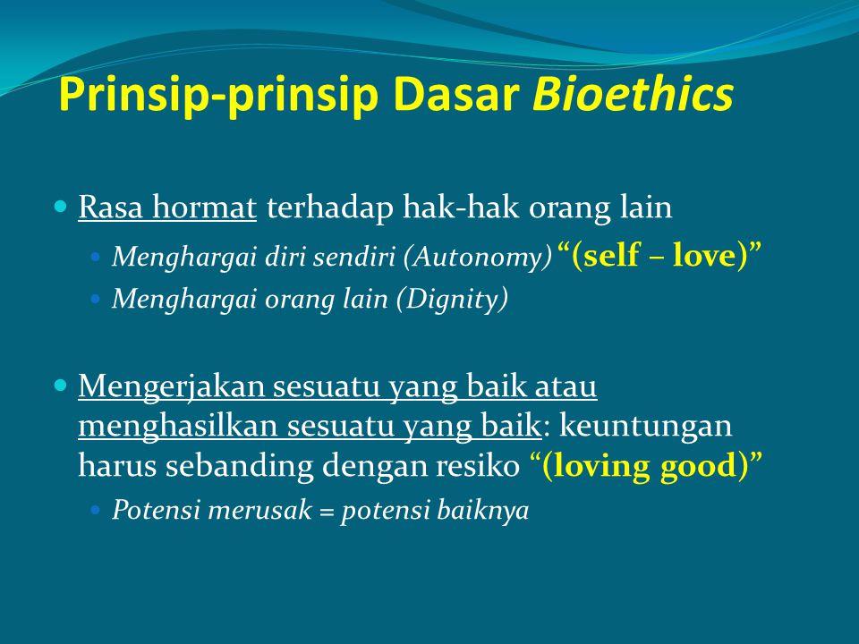 Prinsip-prinsip Dasar Bioethics Rasa hormat terhadap hak-hak orang lain Menghargai diri sendiri (Autonomy) (self – love) Menghargai orang lain (Dignity) Mengerjakan sesuatu yang baik atau menghasilkan sesuatu yang baik: keuntungan harus sebanding dengan resiko (loving good) Potensi merusak = potensi baiknya