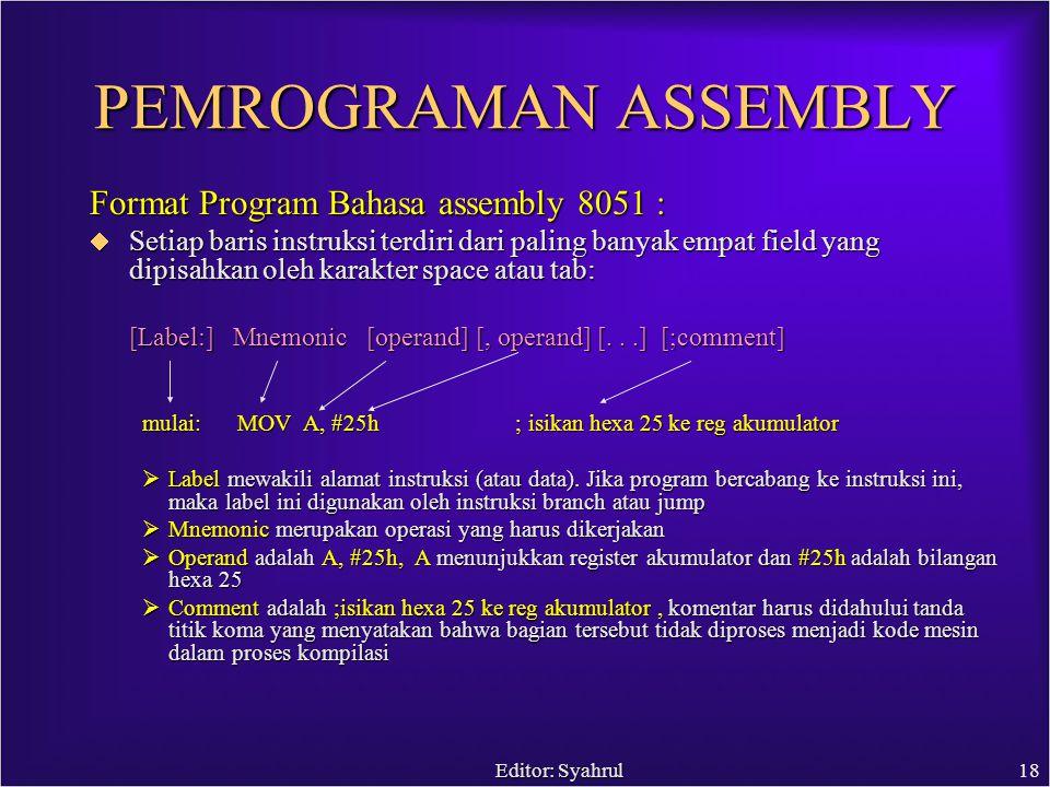 Editor: Syahrul18 PEMROGRAMAN ASSEMBLY Format Program Bahasa assembly 8051 :  Setiap baris instruksi terdiri dari paling banyak empat field yang dipisahkan oleh karakter space atau tab: [Label:] Mnemonic [operand] [, operand] [...] [;comment] mulai: MOV A, #25h ; isikan hexa 25 ke reg akumulator  Label mewakili alamat instruksi (atau data).