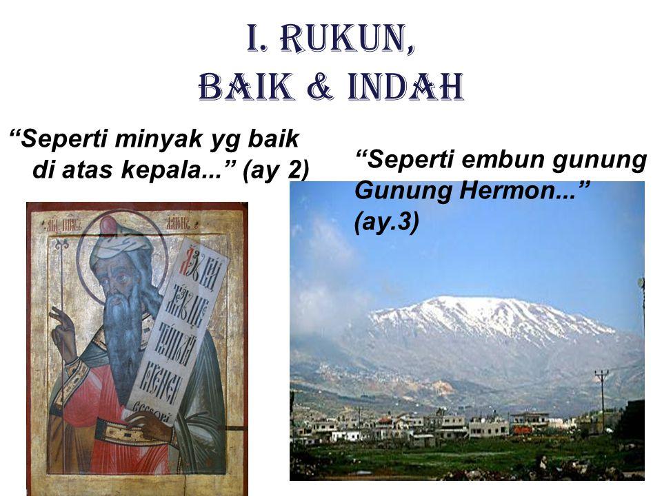 "I. RUKUN, BAIK & INDAH ""Seperti minyak yg baik di atas kepala..."" (ay 2) ""Seperti embun gunung Gunung Hermon..."" (ay.3)"