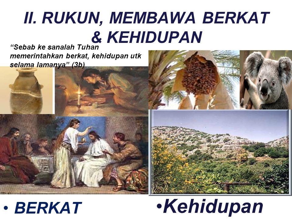 "II. RUKUN, MEMBAWA BERKAT & KEHIDUPAN BERKAT Kehidupan ""Sebab ke sanalah Tuhan memerintahkan berkat, kehidupan utk selama lamanya"" (3b)"