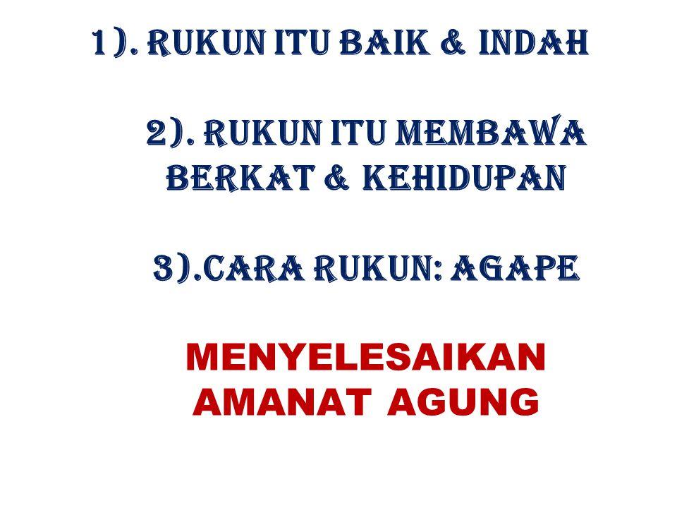 1). RUKUN ITU BAIK & INDAH 2). RUKUN ITU MEMBAWA BERKAT & KEHIDUPAN 3).CARA RUKUN: AGAPE MENYELESAIKAN AMANAT AGUNG