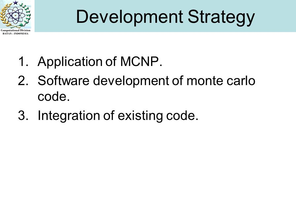 1.Application of MCNP. 2.Software development of monte carlo code. 3.Integration of existing code. Development Strategy