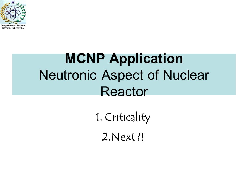 MCNP Application Neutronic Aspect of Nuclear Reactor 1.Criticality 2.Next ?!