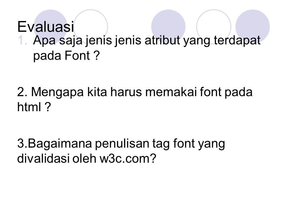 Evaluasi 1.Apa saja jenis jenis atribut yang terdapat pada Font ? 2. Mengapa kita harus memakai font pada html ? 3.Bagaimana penulisan tag font yang d