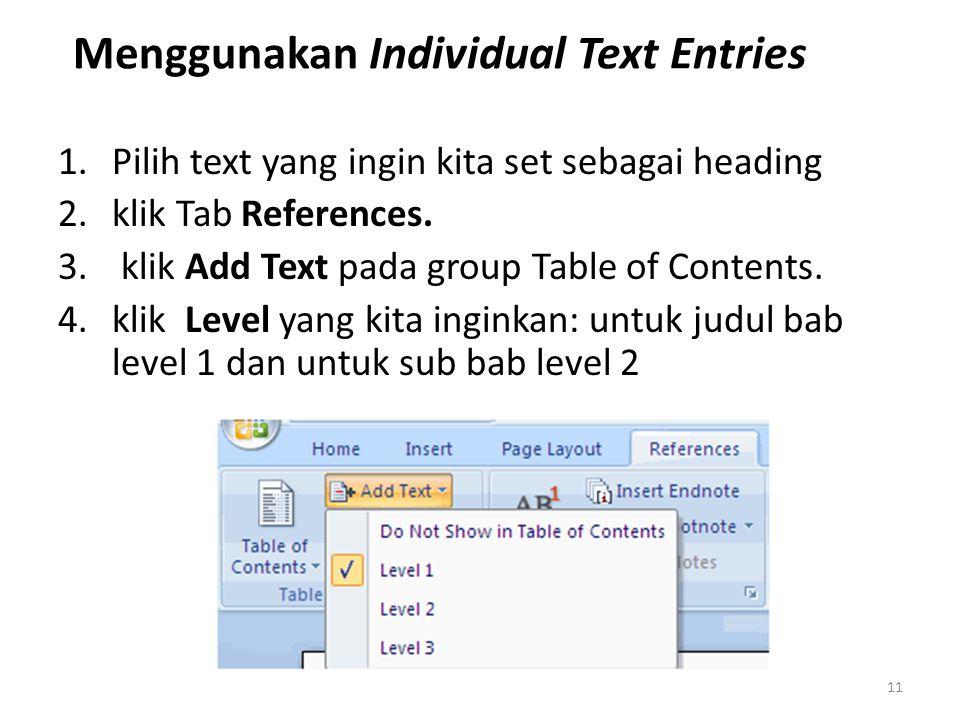 Menggunakan Individual Text Entries 1.Pilih text yang ingin kita set sebagai heading 2.klik Tab References. 3. klik Add Text pada group Table of Conte