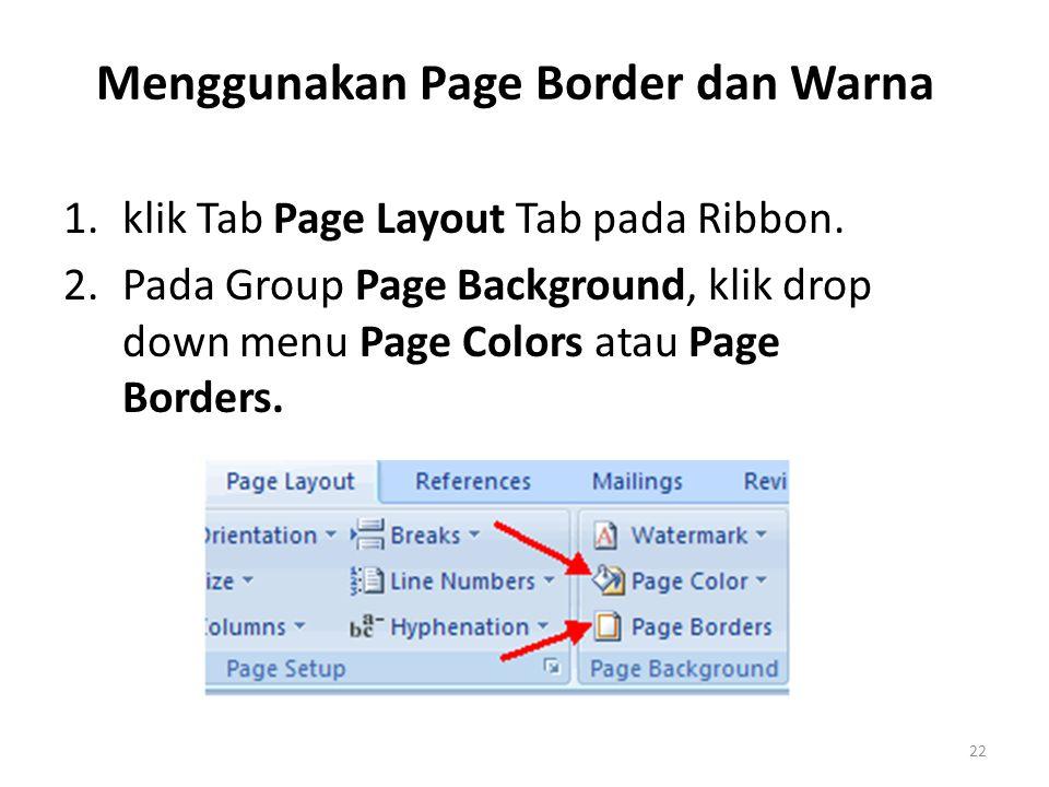 Menggunakan Page Border dan Warna 1.klik Tab Page Layout Tab pada Ribbon. 2.Pada Group Page Background, klik drop down menu Page Colors atau Page Bord