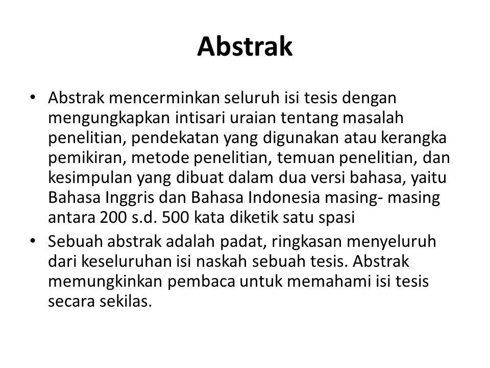 Abstrak Abstrak mencerminkan seluruh isi tesis dengan mengungkapkan intisari uraian tentang masalah penelitian, pendekatan yang digunakan atau kerangka pemikiran, metode penelitian, temuan penelitian, dan kesimpulan yang dibuat dalam dua versi bahasa, yaitu Bahasa Inggris dan Bahasa Indonesia masing- masing antara 200 s.d.
