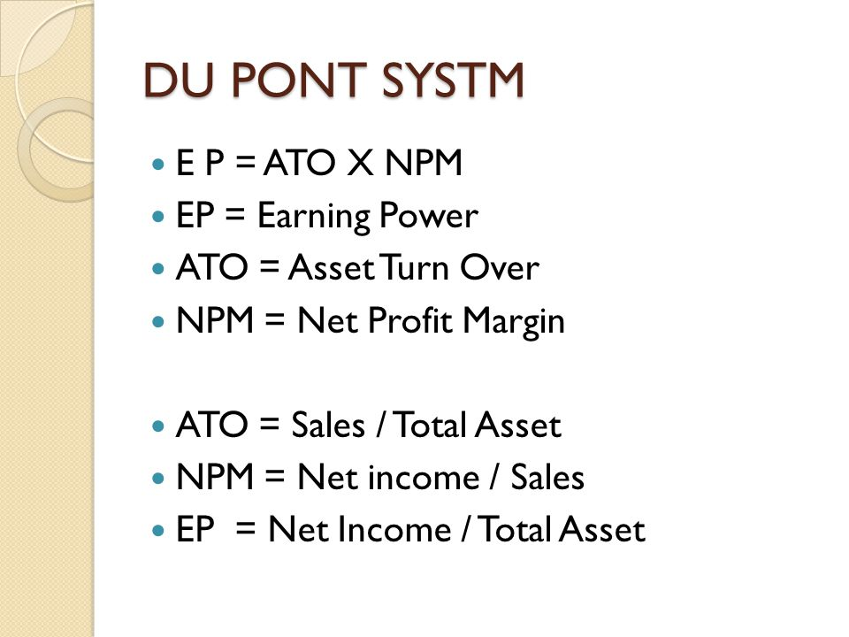 DU PONT SYSTM E P = ATO X NPM EP = Earning Power ATO = Asset Turn Over NPM = Net Profit Margin ATO = Sales / Total Asset NPM = Net income / Sales EP = Net Income / Total Asset