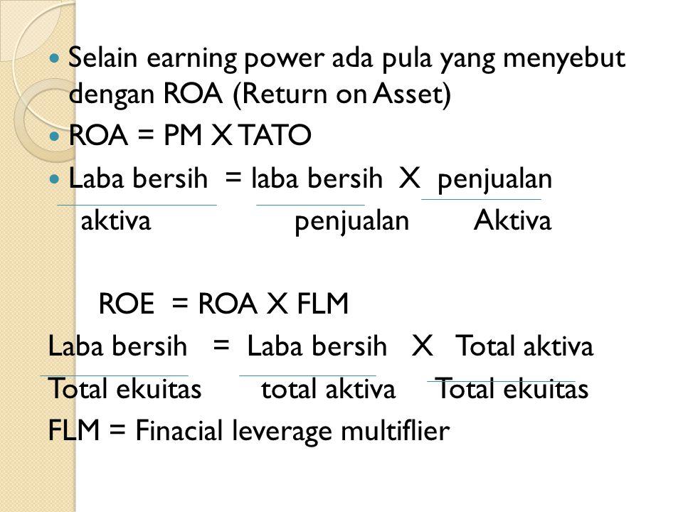 Selain earning power ada pula yang menyebut dengan ROA (Return on Asset) ROA = PM X TATO Laba bersih = laba bersih X penjualan aktiva penjualan Aktiva