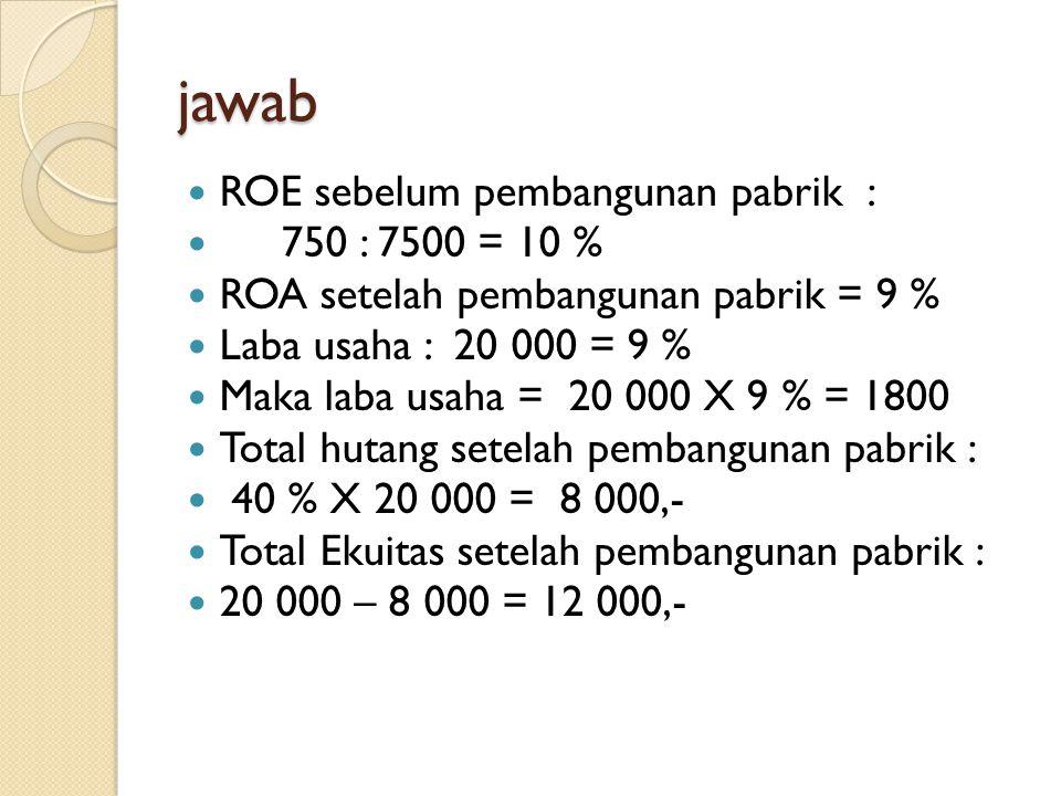 jawab ROE sebelum pembangunan pabrik : 750 : 7500 = 10 % ROA setelah pembangunan pabrik = 9 % Laba usaha : 20 000 = 9 % Maka laba usaha = 20 000 X 9 %