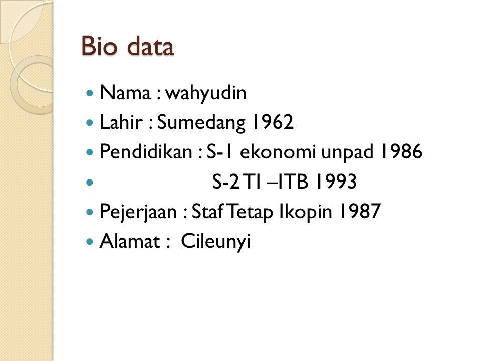 Bio data Nama : wahyudin Lahir : Sumedang 1962 Pendidikan : S-1 ekonomi unpad 1986 S-2 TI –ITB 1993 Pejerjaan : Staf Tetap Ikopin 1987 Alamat : Cileun