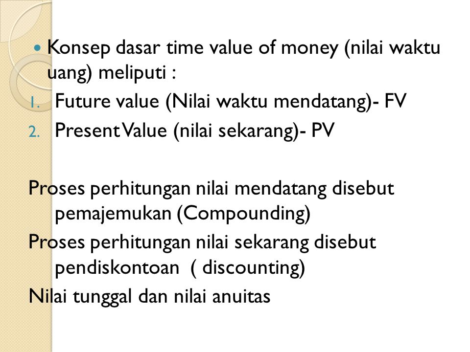 Konsep dasar time value of money (nilai waktu uang) meliputi : 1. Future value (Nilai waktu mendatang)- FV 2. Present Value (nilai sekarang)- PV Prose