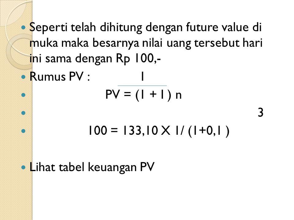 Seperti telah dihitung dengan future value di muka maka besarnya nilai uang tersebut hari ini sama dengan Rp 100,- Rumus PV : 1 PV = (1 + I ) n 3 100