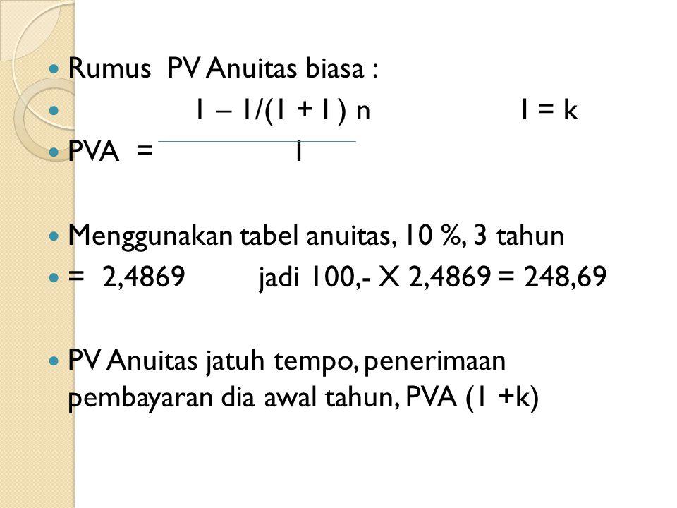 Rumus PV Anuitas biasa : 1 – 1/(1 + I ) n I = k PVA = I Menggunakan tabel anuitas, 10 %, 3 tahun = 2,4869 jadi 100,- X 2,4869 = 248,69 PV Anuitas jatu