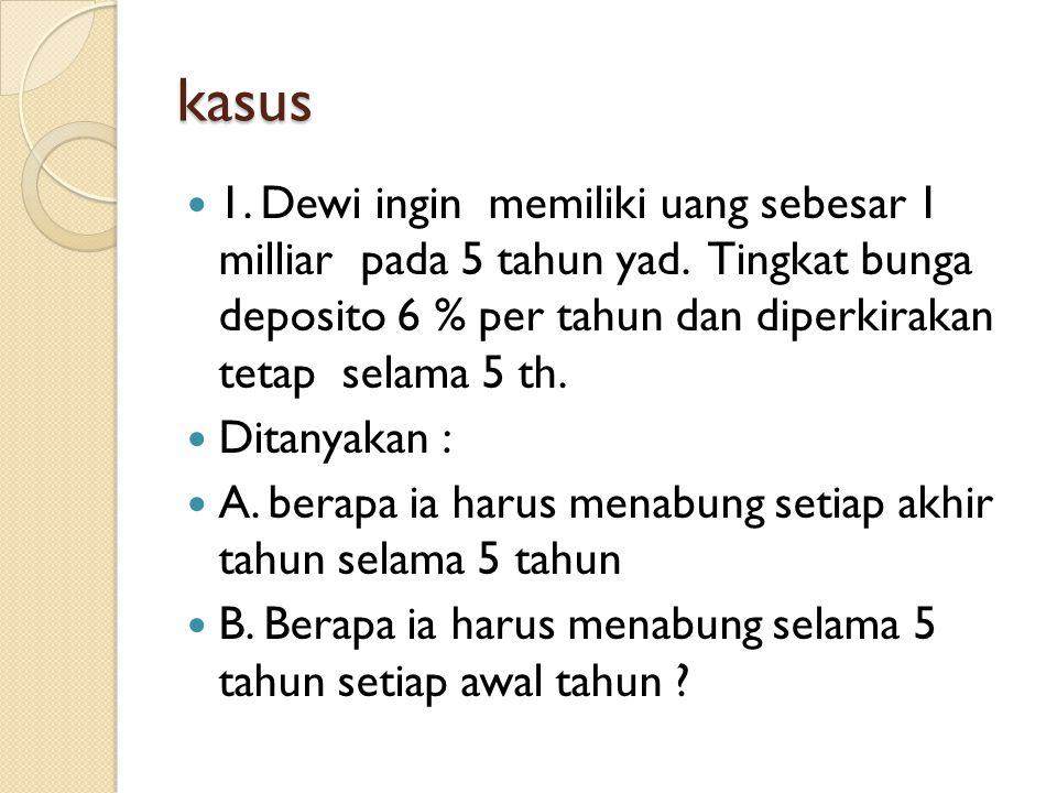 kasus 1. Dewi ingin memiliki uang sebesar 1 milliar pada 5 tahun yad. Tingkat bunga deposito 6 % per tahun dan diperkirakan tetap selama 5 th. Ditanya