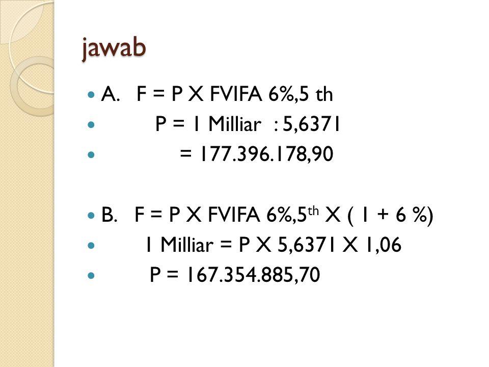 jawab A. F = P X FVIFA 6%,5 th P = 1 Milliar : 5,6371 = 177.396.178,90 B. F = P X FVIFA 6%,5 th X ( 1 + 6 %) 1 Milliar = P X 5,6371 X 1,06 P = 167.354