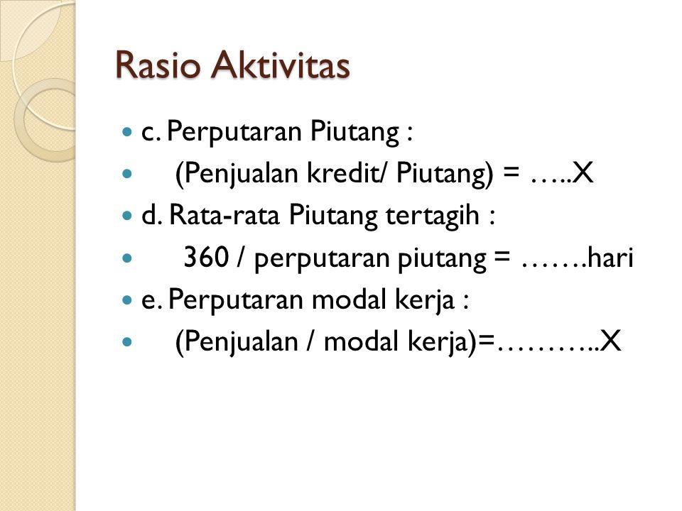 Rasio Aktivitas c. Perputaran Piutang : (Penjualan kredit/ Piutang) = …..X d. Rata-rata Piutang tertagih : 360 / perputaran piutang = …….hari e. Perpu