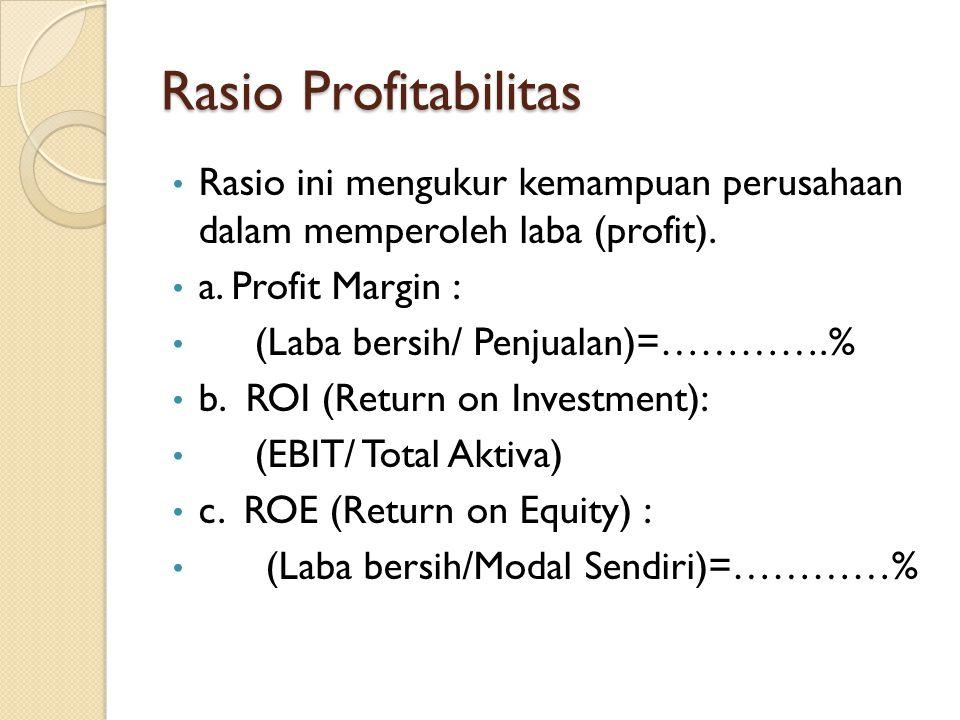 Rasio Profitabilitas Rasio ini mengukur kemampuan perusahaan dalam memperoleh laba (profit). a. Profit Margin : (Laba bersih/ Penjualan)=………….% b. ROI