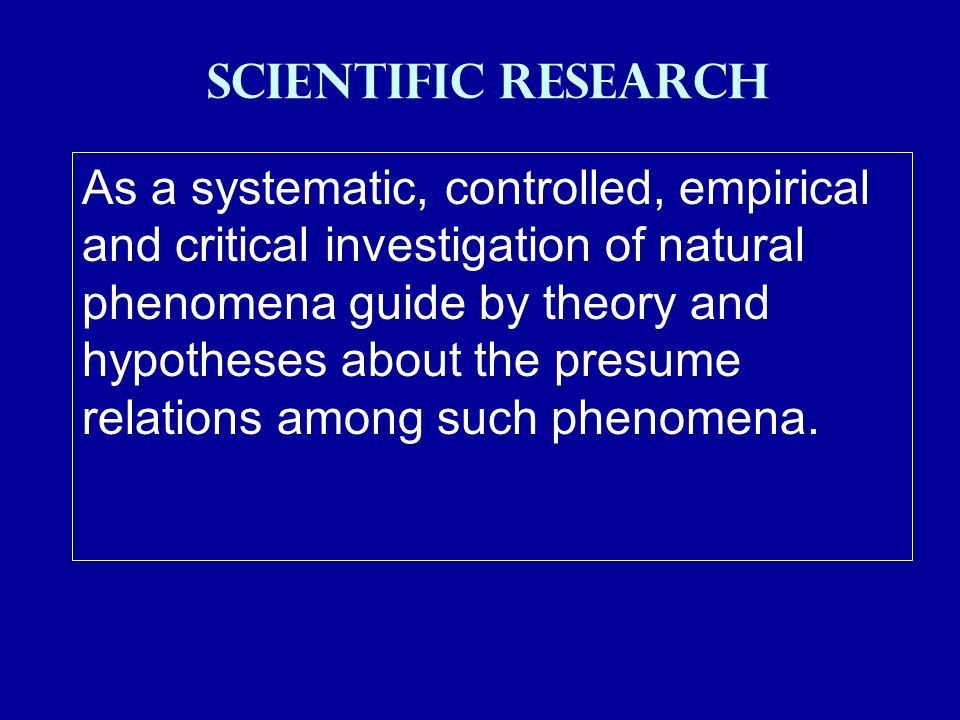 SCIENTIFIC RESEARCH As a systematic, controlled, empirical and critical investigation of natural phenomena guide by theory and hypotheses about the presume relations among such phenomena.