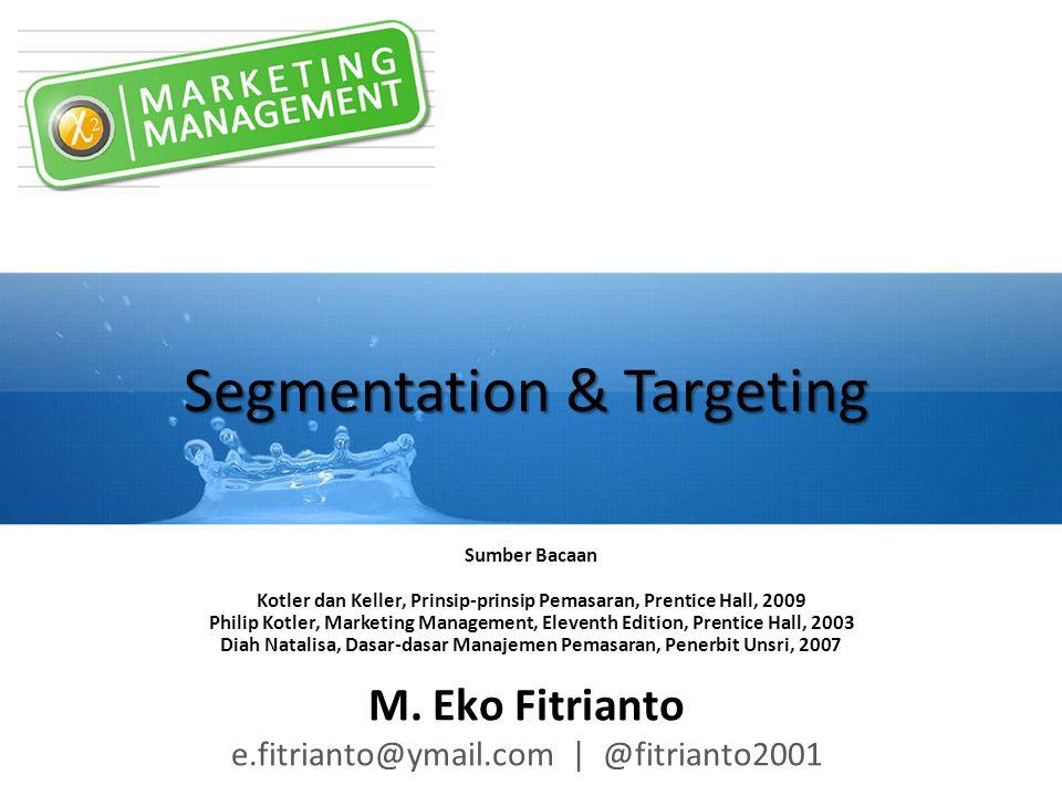 Segmentation & Targeting M. Eko Fitrianto e.fitrianto@ymail.com | @fitrianto2001 Sumber Bacaan Kotler dan Keller, Prinsip-prinsip Pemasaran, Prentice