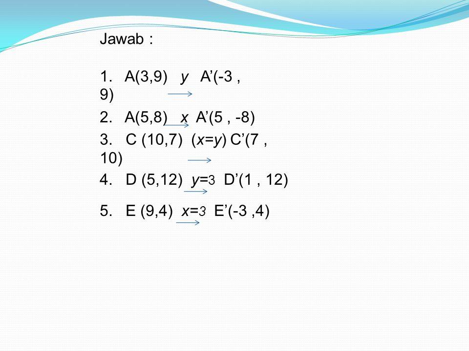 Jawab : 1. A(3,9) y A'(-3, 9) 2. A(5,8) x A'(5, -8) 3. C (10,7) (x=y) C'(7, 10) 4. D (5,12) y= 3 D'(1, 12) 5. E (9,4) x= 3 E'(-3,4)