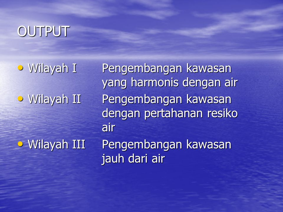OUTPUT Wilayah I Pengembangan kawasan yang harmonis dengan air Wilayah I Pengembangan kawasan yang harmonis dengan air Wilayah II Pengembangan kawasan