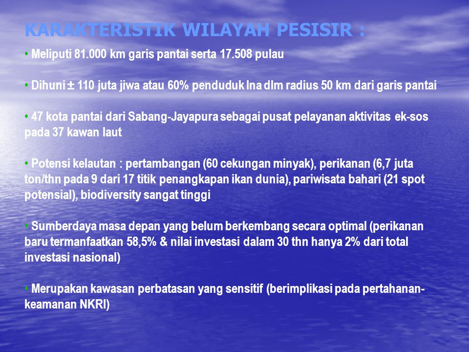 KARAKTERISTIK WILAYAH PESISIR : Meliputi 81.000 km garis pantai serta 17.508 pulau Dihuni ± 110 juta jiwa atau 60% penduduk Ina dlm radius 50 km dari garis pantai 47 kota pantai dari Sabang-Jayapura sebagai pusat pelayanan aktivitas ek-sos pada 37 kawan laut Potensi kelautan : pertambangan (60 cekungan minyak), perikanan (6,7 juta ton/thn pada 9 dari 17 titik penangkapan ikan dunia), pariwisata bahari (21 spot potensial), biodiversity sangat tinggi Sumberdaya masa depan yang belum berkembang secara optimal (perikanan baru termanfaatkan 58,5% & nilai investasi dalam 30 thn hanya 2% dari total investasi nasional) Merupakan kawasan perbatasan yang sensitif (berimplikasi pada pertahanan- keamanan NKRI)