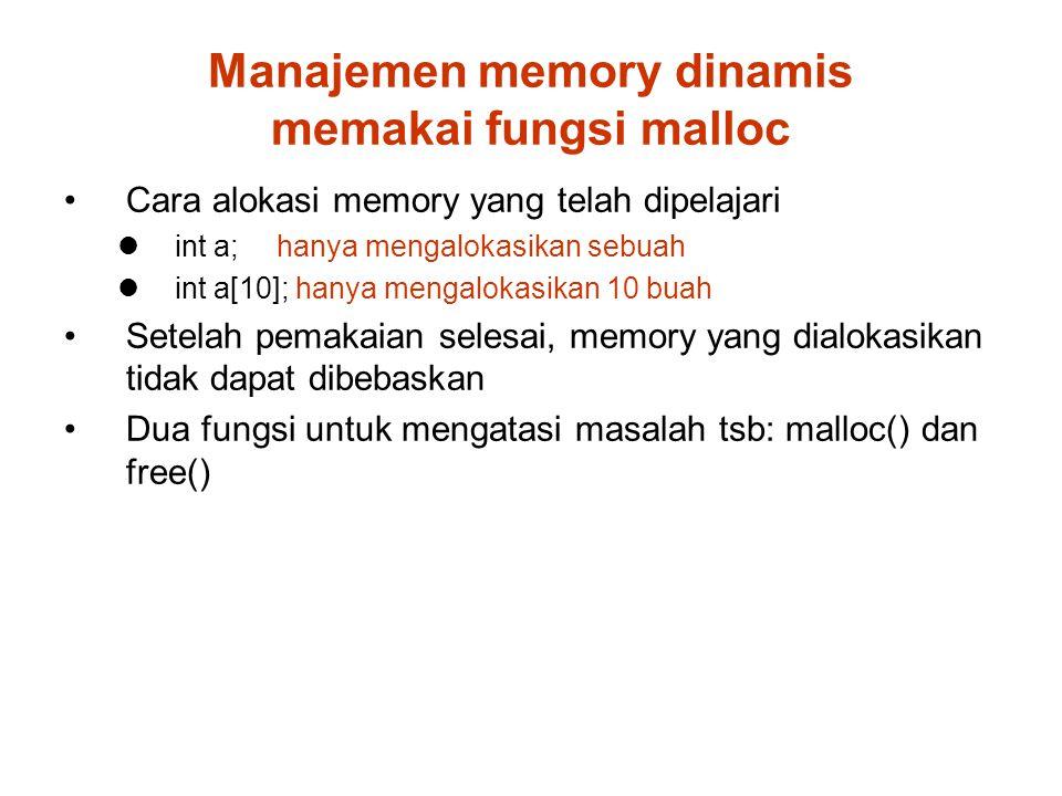 Manajemen memory dinamis memakai fungsi malloc Cara alokasi memory yang telah dipelajari int a;hanya mengalokasikan sebuah int a[10]; hanya mengalokasikan 10 buah Setelah pemakaian selesai, memory yang dialokasikan tidak dapat dibebaskan Dua fungsi untuk mengatasi masalah tsb: malloc() dan free()
