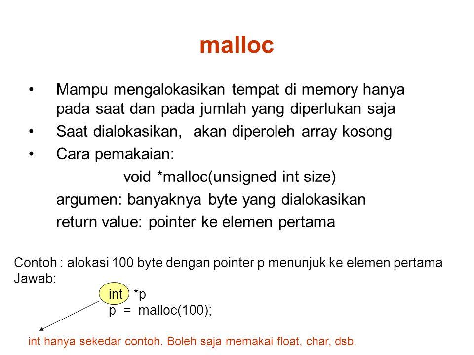 malloc Mampu mengalokasikan tempat di memory hanya pada saat dan pada jumlah yang diperlukan saja Saat dialokasikan, akan diperoleh array kosong Cara pemakaian: void *malloc(unsigned int size) argumen: banyaknya byte yang dialokasikan return value: pointer ke elemen pertama Contoh : alokasi 100 byte dengan pointer p menunjuk ke elemen pertama Jawab: int *p p = malloc(100); int hanya sekedar contoh.