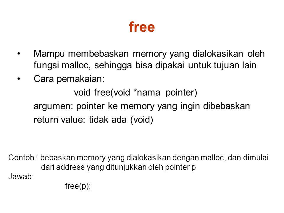 free Mampu membebaskan memory yang dialokasikan oleh fungsi malloc, sehingga bisa dipakai untuk tujuan lain Cara pemakaian: void free(void *nama_pointer) argumen: pointer ke memory yang ingin dibebaskan return value: tidak ada (void) Contoh : bebaskan memory yang dialokasikan dengan malloc, dan dimulai dari address yang ditunjukkan oleh pointer p Jawab: free(p);