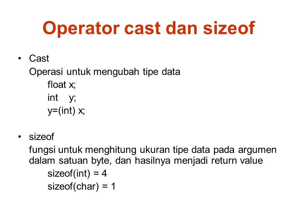 Operator cast dan sizeof Cast Operasi untuk mengubah tipe data float x; int y; y=(int) x; sizeof fungsi untuk menghitung ukuran tipe data pada argumen dalam satuan byte, dan hasilnya menjadi return value sizeof(int) = 4 sizeof(char) = 1