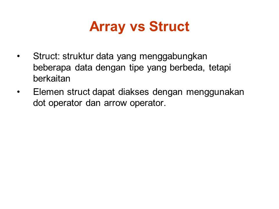 Array vs Struct Struct: struktur data yang menggabungkan beberapa data dengan tipe yang berbeda, tetapi berkaitan Elemen struct dapat diakses dengan menggunakan dot operator dan arrow operator.