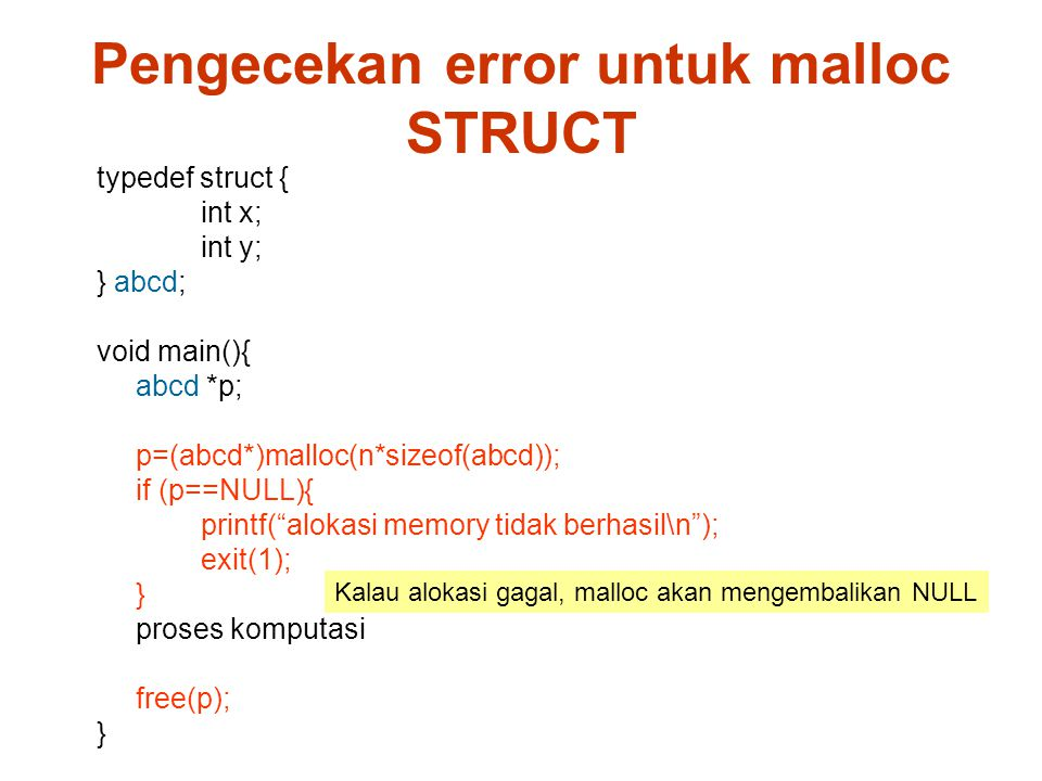 typedef struct { int x; int y; } abcd; void main(){ abcd *p; p=(abcd*)malloc(n*sizeof(abcd)); if (p==NULL){ printf( alokasi memory tidak berhasil\n ); exit(1); } proses komputasi free(p); } Pengecekan error untuk malloc STRUCT Kalau alokasi gagal, malloc akan mengembalikan NULL