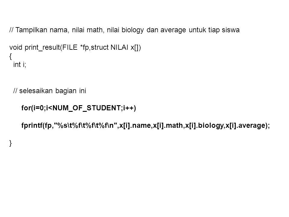 // Main int main() { FILE *fpi,*fpo; char filename[100]; struct NILAI p[NUM_OF_STUDENT]; printf( nama file nilai: ); scanf( %s ,filename); if((fpi=fopen(filename, r ))==NULL) { printf( File %s tidak dapat dibuka \n ,filename); exit(1); } printf( nama file output: ); scanf( %s ,filename); if((fpo=fopen(filename, w ))==NULL) { printf( File %s tidak dapat dibuka \n ,filename); exit(1); }